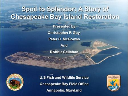 Spoil to Splendor: A Story of Chesapeake Bay Island Restoration Presented by Christopher P. Guy, Peter C. McGowan And Robbie Callahan U.S Fish and Wildlife.