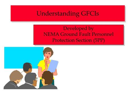 Understanding GFCIs Developed by NEMA Ground Fault Personnel Protection Section (5PP) Developed by NEMA Ground Fault Personnel Protection Section (5PP)