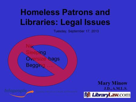 Mary Minow J.D., A.M.L.S. Homeless Patrons and Libraries: Legal Issues Tuesday, September 17, 2013 No: Sleeping Oversize bags Begging ….
