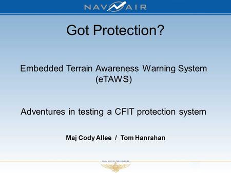 Maj Cody Allee / Tom Hanrahan Embedded Terrain Awareness Warning System (eTAWS) Adventures in testing a CFIT protection system Got Protection?