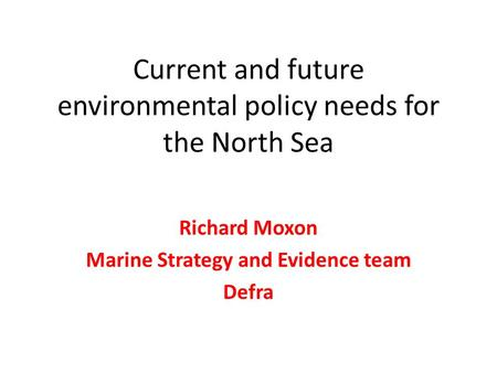 Current and future environmental policy needs for the North Sea Richard Moxon Marine Strategy and Evidence team Defra.