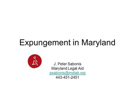 Expungement in Maryland J. Peter Sabonis Maryland Legal Aid 443-451-2451.