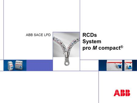 ABB SACE LPD RCDs System pro M compact ®. © ABB SACE - 02-04 - 2 RCDs: 3 families RCCB'sRCBO'sBlocks Earth leakage Indirect contact Overload Short circuit.