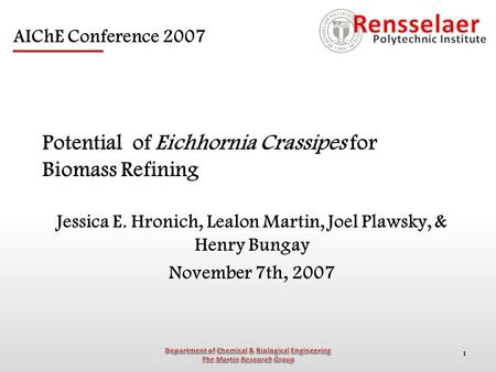 1 Potential of Eichhornia Crassipes for Biomass Refining Jessica E. Hronich, Lealon Martin, Joel Plawsky, & Henry Bungay November 7th, 2007 AIChE Conference.