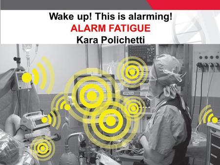 1 © ECRI Institute 2011 Wake up! This is alarming! ALARM FATIGUE Kara Polichetti.