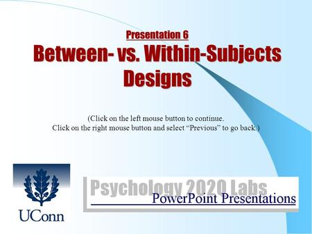 "Presentation 6 Between- vs. Within-Subjects Designs (Click on the left mouse button to continue. Click on the right mouse button and select ""Previous"""
