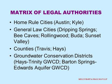 KELLY HART & HALLMAN LLP MATRIX OF LEGAL AUTHORITIES Home Rule Cities (Austin; Kyle) General Law Cities (Dripping Springs; Bee Caves; Rollingwood; Buda;