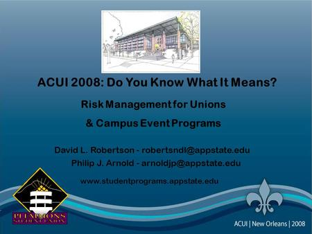 ACUI 2008: Do You Know What It Means? Risk Management for Unions & Campus Event Programs David L. Robertson - Philip J. Arnold.