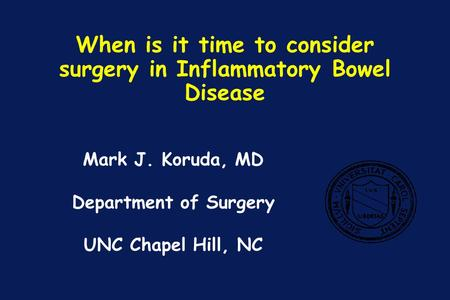 When is it time to consider surgery in Inflammatory Bowel Disease Mark J. Koruda, MD Department of Surgery UNC Chapel Hill, NC.