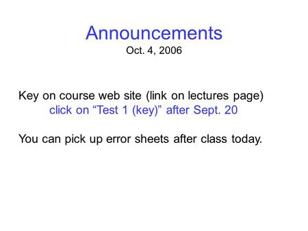 "Announcements Oct. 4, 2006 Key on course web site (link on lectures page) click on ""Test 1 (key)"" after Sept. 20 You can pick up error sheets after class."