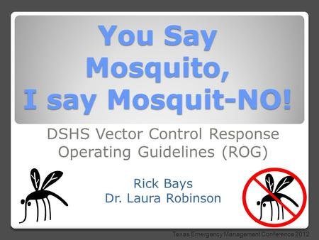 You Say Mosquito, I say Mosquit-NO! DSHS Vector Control Response Operating Guidelines (ROG) Rick Bays Dr. Laura Robinson Texas Emergency Management Conference.