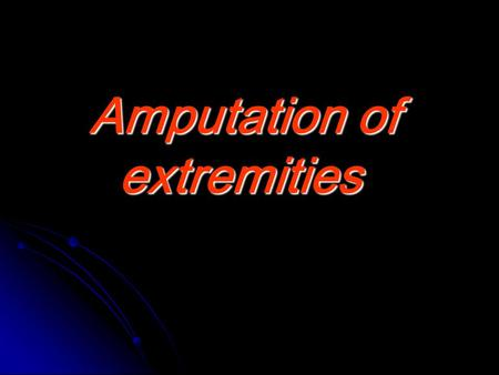 Amputation of extremities. Definition Cutting of the extremity or part of the extremity through the bone Cutting of the extremity or part of the extremity.