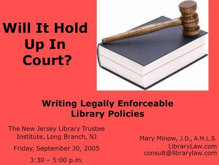 Writing Legally Enforceable Library Policies The New Jersey Library Trustee Institute, Long Branch, NJ Friday, September 30, 2005 3:30 – 5:00 p.m. Mary.