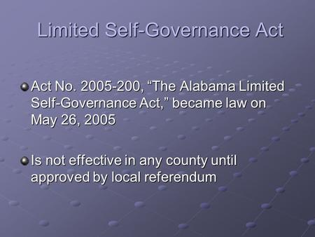 "Limited Self-Governance Act Limited Self-Governance Act Act No. 2005-200, ""The Alabama Limited Self-Governance Act,"" became law on May 26, 2005 Is not."