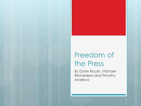 Freedom of the Press By Dylan Roush, Michael Richardson and Timothy Andrews.