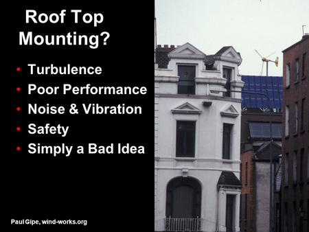 Roof Top Mounting? Turbulence Poor Performance Noise & Vibration Safety Simply a Bad Idea Paul Gipe, wind-works.org.
