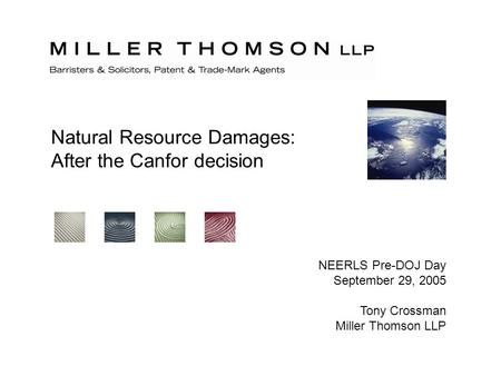 Natural Resource Damages: After the Canfor decision NEERLS Pre-DOJ Day September 29, 2005 Tony Crossman Miller Thomson LLP.