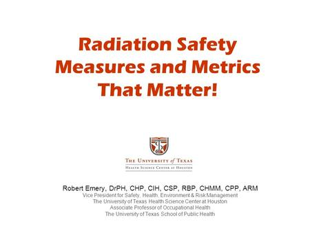 Radiation Safety Measures and Metrics That Matter! Robert Emery, DrPH, CHP, CIH, CSP, RBP, CHMM, CPP, ARM Vice President for Safety, Health, Environment.