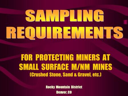 FOR PROTECTING MINERS AT SMALL SURFACE M/NM MINES (Crushed Stone, Sand & Gravel, etc.) Rocky Mountain District Denver, CO.