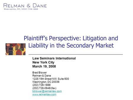 Plaintiff's Perspective: Litigation and Liability in the Secondary Market Law Seminars International New York City March 19, 2008 Brad Blower Relman &