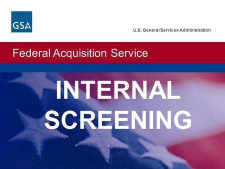Federal Acquisition Service U.S. General Services Administration INTERNAL SCREENING.