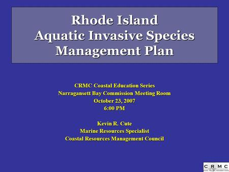 Rhode Island Aquatic Invasive Species Management Plan CRMC Coastal Education Series Narragansett Bay Commission Meeting Room October 23, 2007 6:00 PM Kevin.