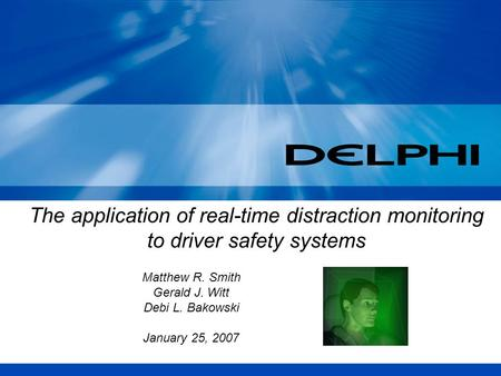 The application of real-time distraction monitoring to driver safety systems Matthew R. Smith Gerald J. Witt Debi L. Bakowski January 25, 2007.