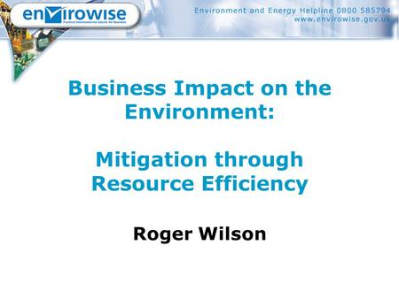 Business Impact on the Environment: Mitigation through Resource Efficiency Roger Wilson.