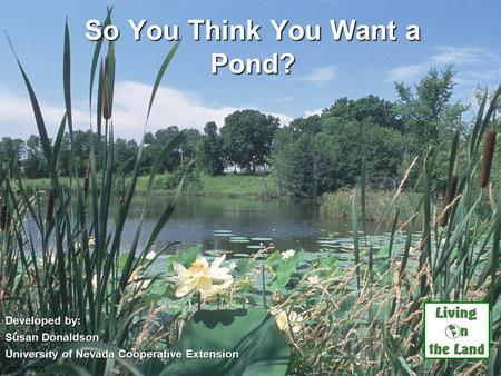 So You Think You Want a Pond? Developed by: Susan Donaldson University of Nevada Cooperative Extension USDA NRCS.