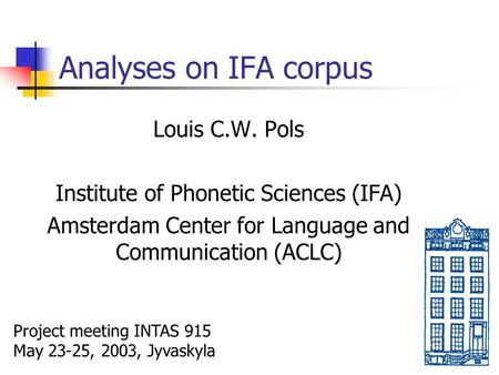 Analyses on IFA corpus Louis C.W. Pols Institute of Phonetic Sciences (IFA) Amsterdam Center for Language and Communication (ACLC) Project meeting INTAS.