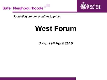 Protecting our communities together West Forum Date: 29 th April 2010.
