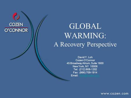 GLOBAL WARMING: A Recovery Perspective David Y. Loh Cozen O'Connor 45 Broadway Atrium, Suite 1600 New York, NY 10006 Tel: (212) 908-1202 Fax: (866) 709-1914.