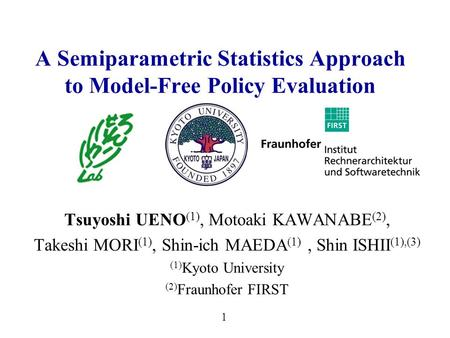1 A Semiparametric Statistics Approach to Model-Free Policy Evaluation Tsuyoshi UENO (1), Motoaki KAWANABE (2), Takeshi MORI (1), Shin-ich MAEDA (1), Shin.