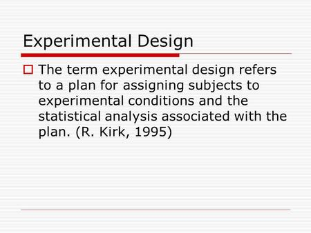 Experimental Design  The term experimental design refers to a plan for assigning subjects to experimental conditions and the statistical analysis associated.