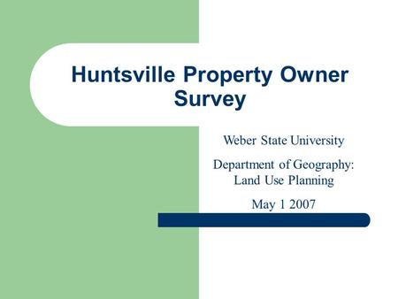 Huntsville Property Owner Survey Weber State University Department of Geography: Land Use Planning May 1 2007.