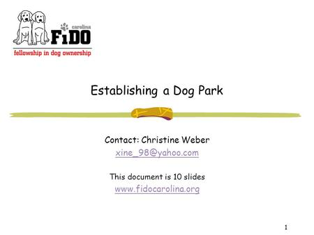 1 Establishing a Dog Park Contact: Christine Weber This document is 10 slides