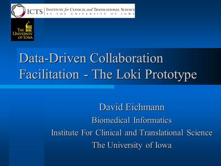 Data-Driven Collaboration Facilitation - The Loki Prototype David Eichmann Biomedical Informatics Institute For Clinical and Translational Science The.