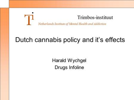 Trimbos-instituut Netherlands Institute of Mental Health and Addiction Dutch cannabis policy and it's effects Harald Wychgel Drugs Infoline.