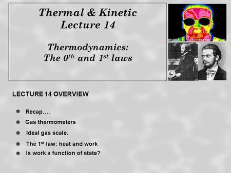 Thermal & Kinetic Lecture 14 Thermodynamics: The 0 th and 1 st laws Recap…. The 1 st law: heat and work Ideal gas scale. LECTURE 14 OVERVIEW Gas thermometers.