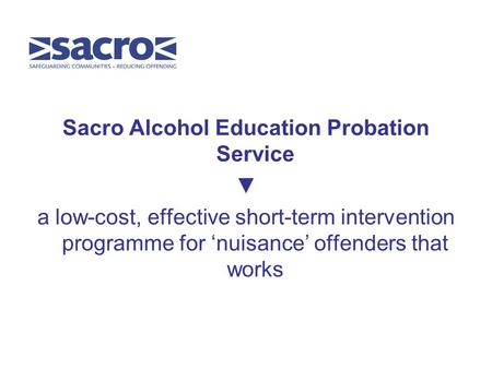 Sacro Alcohol Education Probation Service ▼ a low-cost, effective short-term intervention programme for 'nuisance' offenders that works.