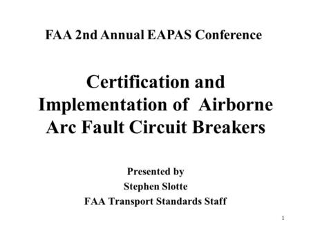1 Certification and Implementation of Airborne Arc Fault Circuit Breakers Presented by Stephen Slotte FAA Transport Standards Staff FAA 2nd Annual EAPAS.