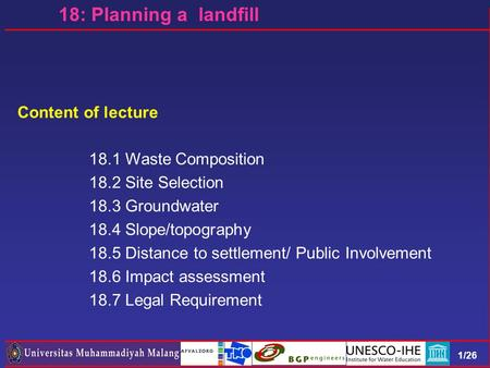 1/26 Content of lecture 18.1 Waste Composition 18.2 Site Selection 18.3 Groundwater 18.4 Slope/topography 18.5 Distance to settlement/ Public Involvement.