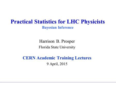 Practical Statistics for LHC Physicists Bayesian Inference Harrison B. Prosper Florida State University CERN Academic Training Lectures 9 April, 2015.