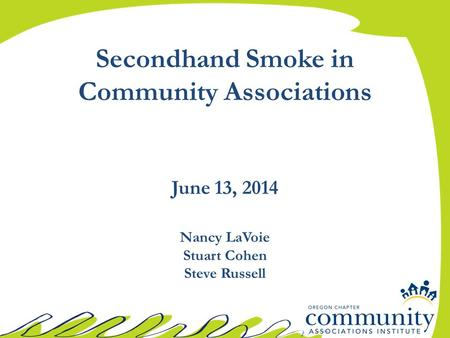 Secondhand Smoke in Community Associations June 13, 2014 Nancy LaVoie Stuart Cohen Steve Russell.