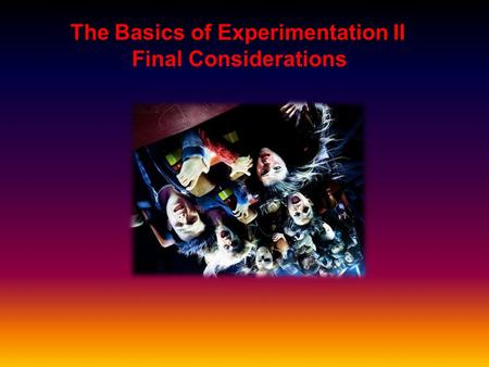 The Basics of Experimentation II Final Considerations.