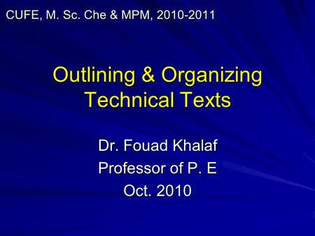 Outlining & Organizing Technical Texts Dr. Fouad Khalaf Professor of P. E Oct. 2010 CUFE, M. Sc. Che & MPM, 2010-2011.