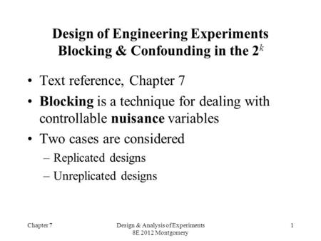 Chapter 7Design & Analysis of Experiments 8E 2012 Montgomery 1 Design of Engineering Experiments Blocking & Confounding in the 2 k Text reference, Chapter.