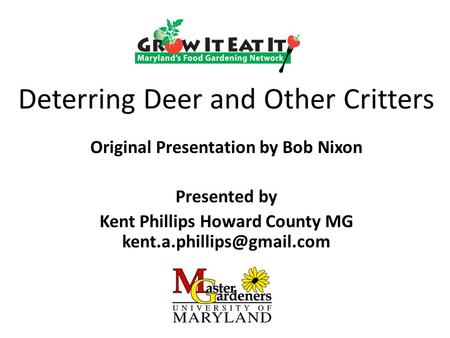Deterring Deer and Other Critters Original Presentation by Bob Nixon Presented by Kent Phillips Howard County MG