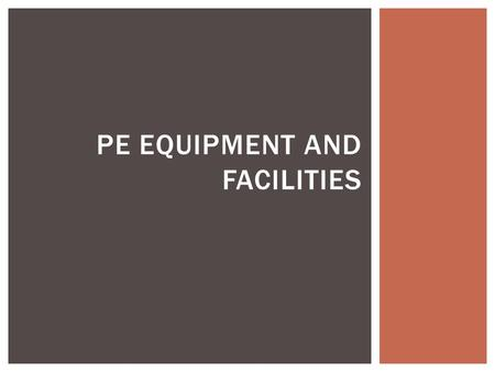 PE EQUIPMENT AND FACILITIES.  Utilize equipment that is appropriate for the developmental level and skill level and that will provide a safe, non- threatening.