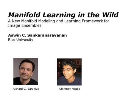 Richard G. Baraniuk Chinmay Hegde Manifold Learning in the Wild A New Manifold Modeling and Learning Framework for Image Ensembles Aswin C. Sankaranarayanan.